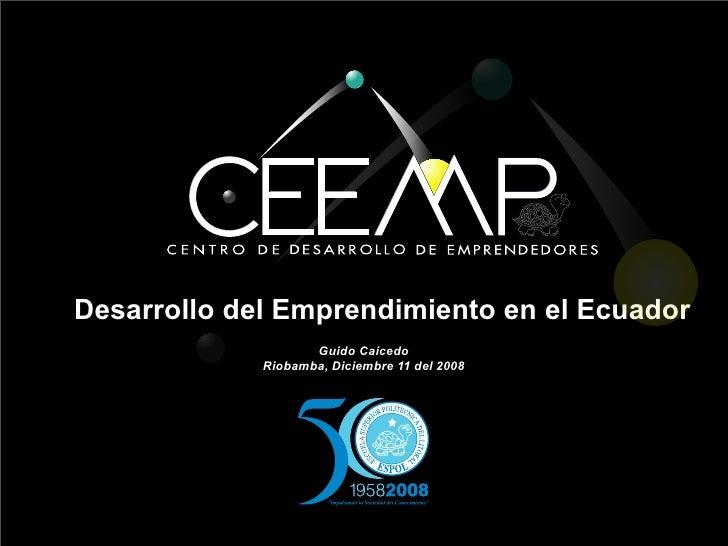Desarrollo del Emprendimiento en el Ecuador                     Guido Caicedo              Riobamba, Diciembre 11 del 2008