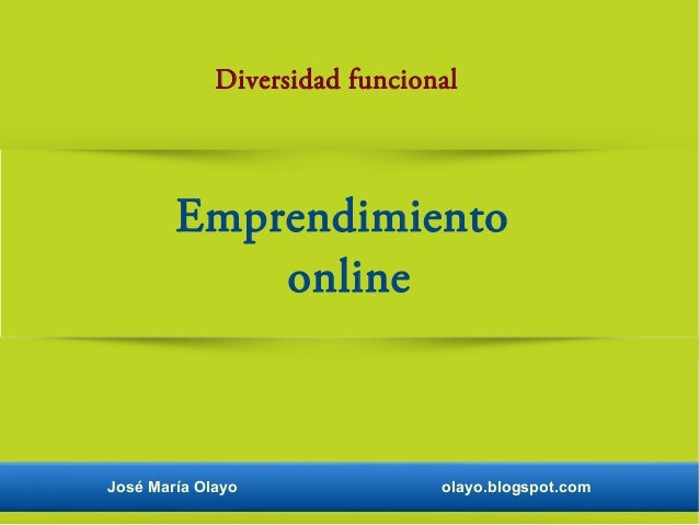 José María Olayo olayo.blogspot.com Diversidad funcional Emprendimiento online