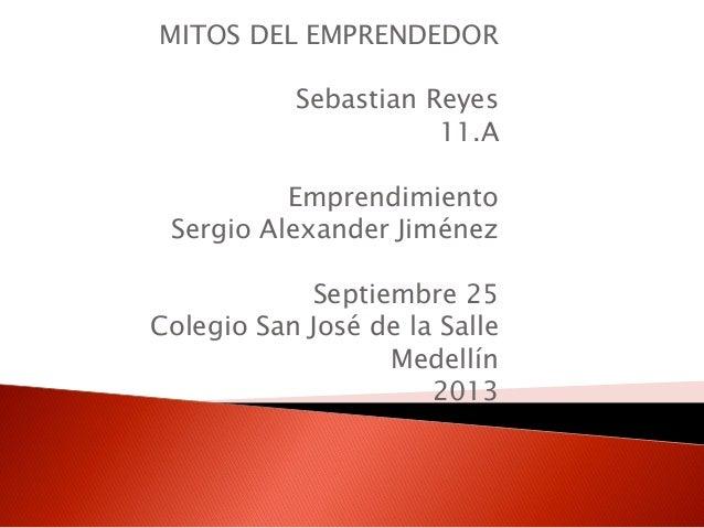 MITOS DEL EMPRENDEDOR Sebastian Reyes 11.A Emprendimiento Sergio Alexander Jiménez Septiembre 25 Colegio San José de la Sa...