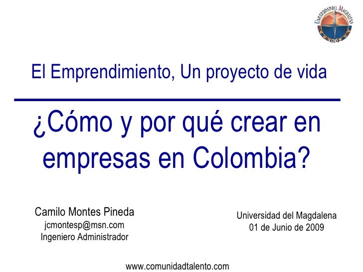 El Emprendimiento, Un proyecto de vida ¿Cómo y por qué crear en empresas en Colombia? Camilo Montes Pineda [email_address]...