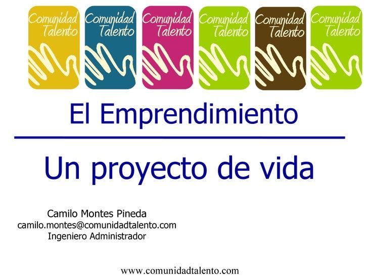 El Emprendimiento Un proyecto de vida Camilo Montes Pineda [email_address] Ingeniero Administrador