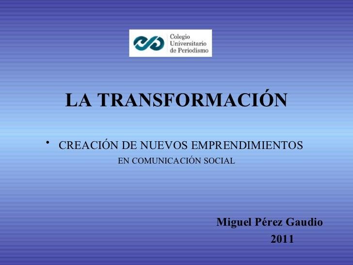 <ul><li>LA TRANSFORMACIÓN </li></ul><ul><li>CREACIÓN DE NUEVOS EMPRENDIMIENTOS   </li></ul><ul><li>EN COMUNICACIÓN SOCIAL ...