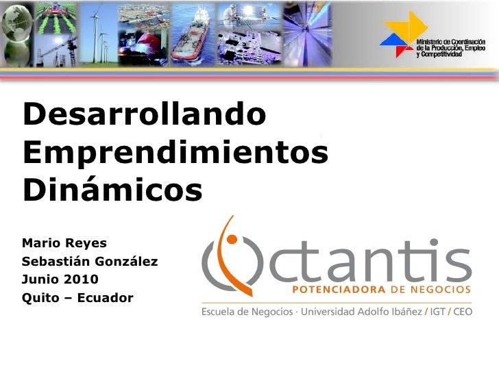 Desarrollando Emprendimientos Dinámicos Mario Reyes Sebastián González Junio 2010 Quito – Ecuador