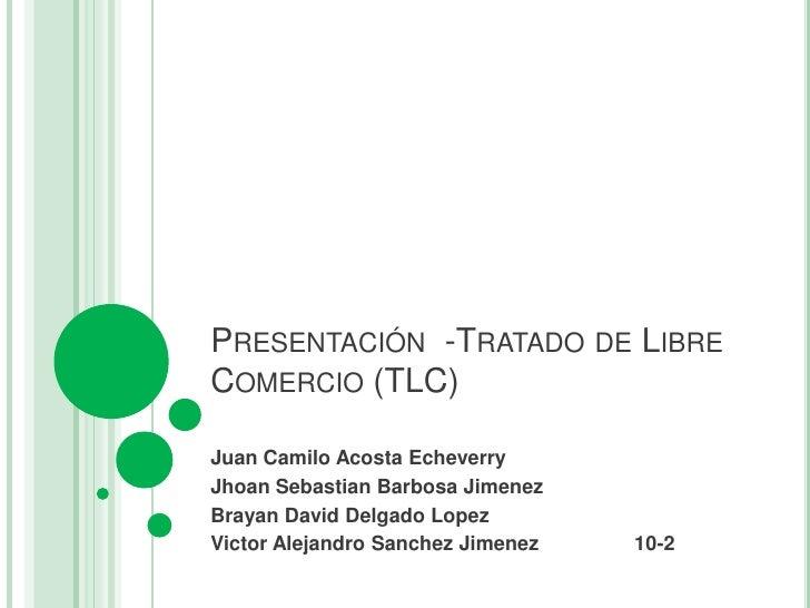 PRESENTACIÓN -TRATADO DE LIBRECOMERCIO (TLC)Juan Camilo Acosta EcheverryJhoan Sebastian Barbosa JimenezBrayan David Delgad...