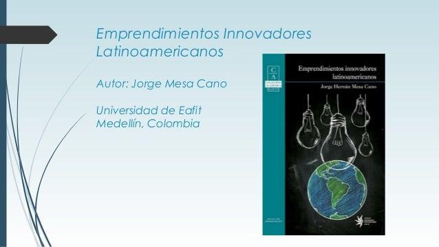 Emprendimientos Innovadores Latinoamericanos Autor: Jorge Mesa Cano Universidad de Eafit Medellín, Colombia