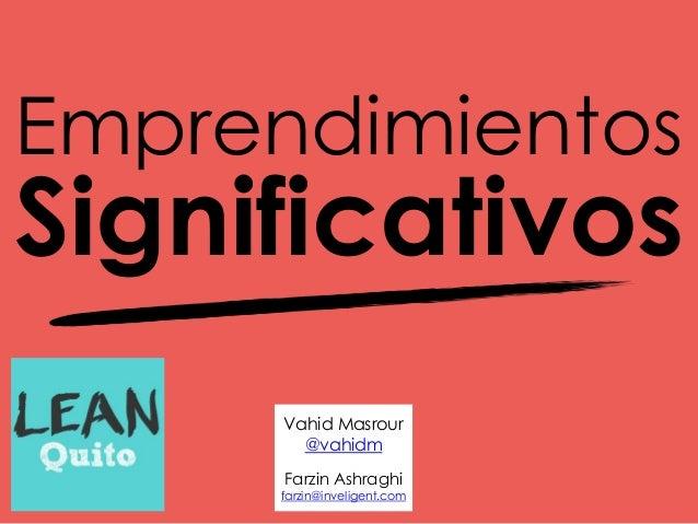 Emprendimientos Significativos Vahid Masrour @vahidm Farzin Ashraghi farzin@inveligent.com