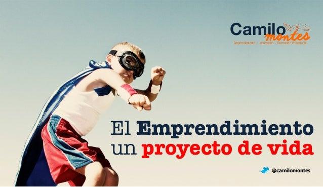 Emprendimiento / Innovación / Formación Cammiloon  tProfeesionsal  El Emprendimiento  un proyecto de vida  @camilomontes