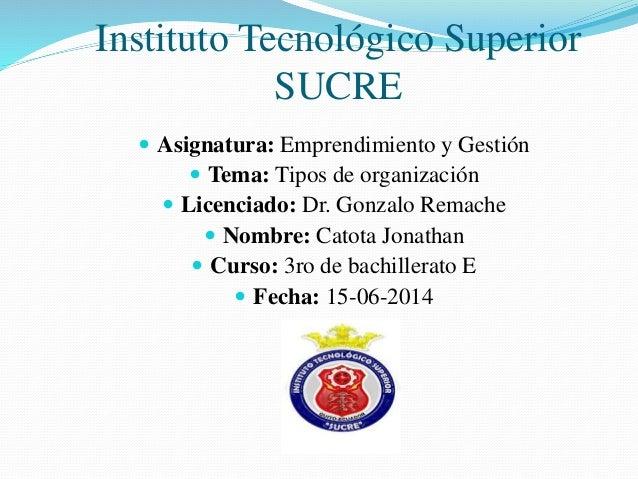 Instituto Tecnológico Superior SUCRE  Asignatura: Emprendimiento y Gestión  Tema: Tipos de organización  Licenciado: Dr...