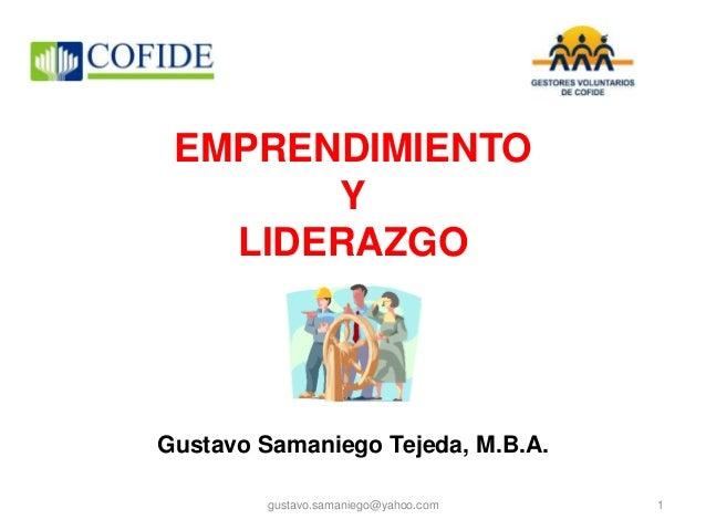 EMPRENDIMIENTO Y LIDERAZGO Gustavo Samaniego Tejeda, M.B.A. gustavo.samaniego@yahoo.com 1