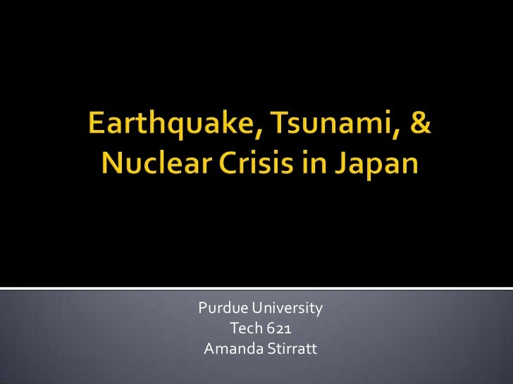 Earthquake, Tsunami, & Nuclear Crisis in Japan<br />Purdue University<br />Tech 621<br />Amanda Stirratt<br />