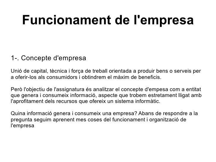 Funcionament de l'empresa 1-. Concepte d'empresa Unió de capital, tècnica i força de treball orientada a produir bens o se...