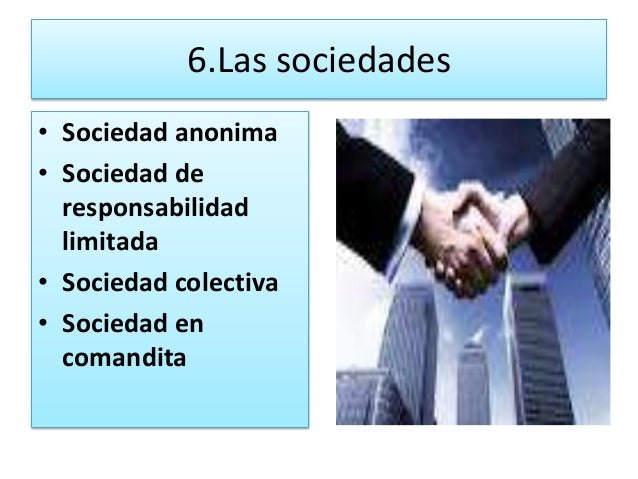 6.Las sociedades• Sociedad anonima• Sociedad de  responsabilidad  limitada• Sociedad colectiva• Sociedad en  comandita