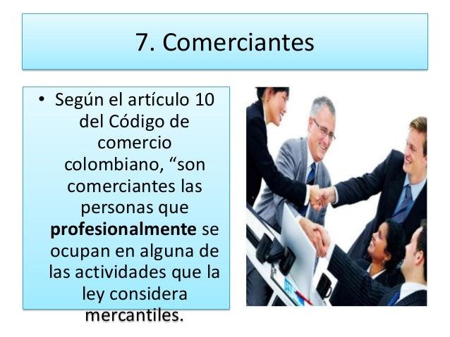 """7. Comerciantes• Según el artículo 10     del Código de        comercio   colombiano, """"son    comerciantes las      person..."""
