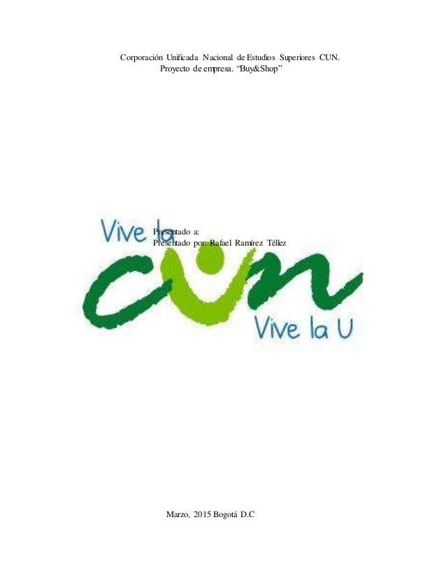 "Corporación Unificada Nacional de Estudios Superiores CUN. Proyecto de empresa. ""Buy&Shop"" Presentado a: Presentado por: R..."