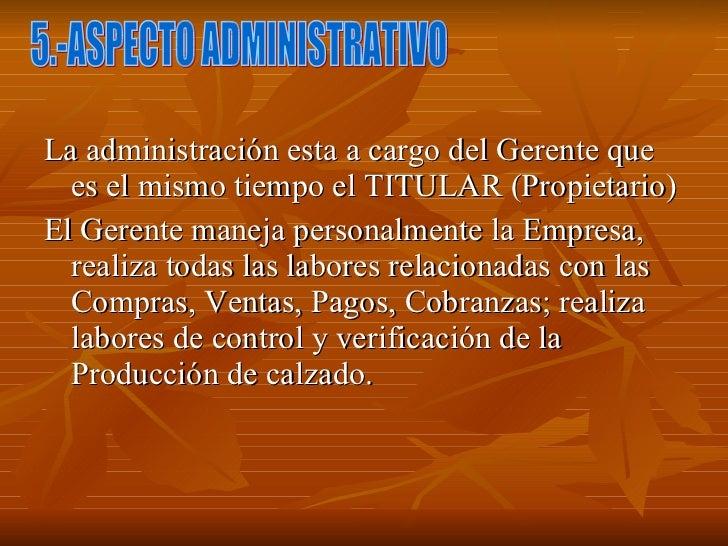 <ul><li>La administración esta a cargo del Gerente que es el mismo tiempo el TITULAR (Propietario) </li></ul><ul><li>El Ge...