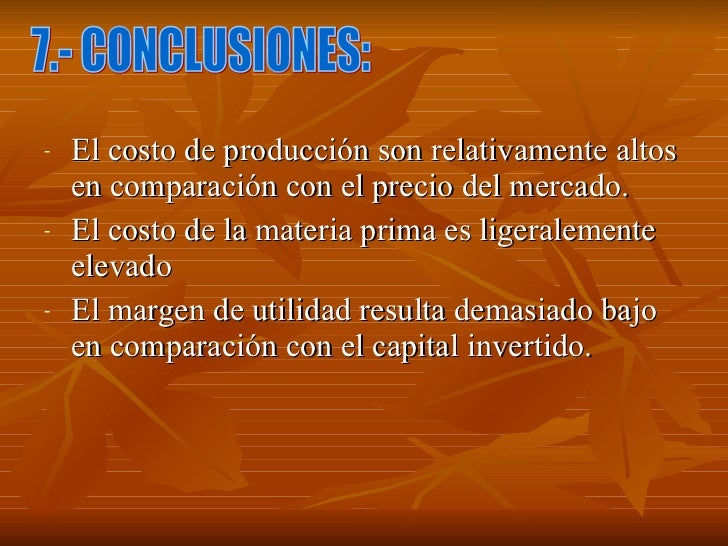 <ul><li>El costo de producción son relativamente altos en comparación con el precio del mercado. </li></ul><ul><li>El cost...