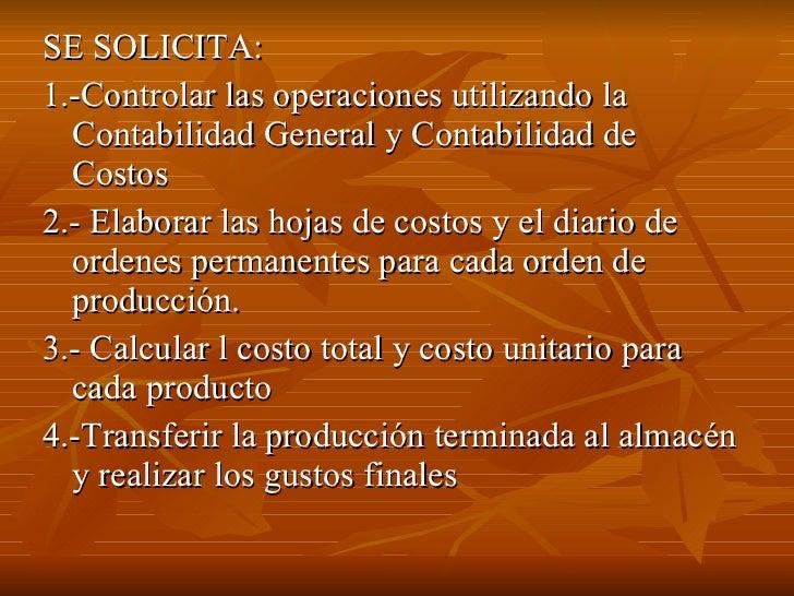 <ul><li>SE SOLICITA: </li></ul><ul><li>1.-Controlar las operaciones utilizando la Contabilidad General y Contabilidad de C...