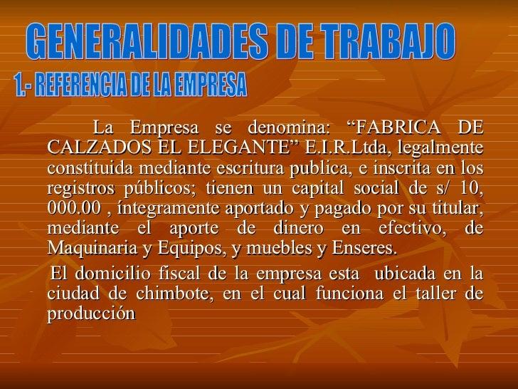 "<ul><li>La Empresa se denomina: ""FABRICA DE CALZADOS EL ELEGANTE"" E.I.R.Ltda, legalmente constituida mediante escritura pu..."