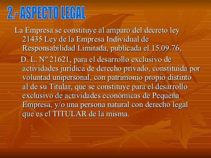 <ul><li>La Empresa se constituye al amparo del decreto ley 21435 Ley de la Empresa Individual de Responsabilidad Limitada,...