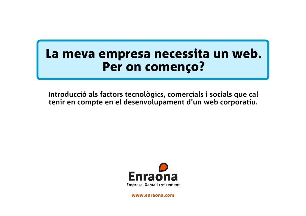 La meva empresa necessita un web.          Per on començo?  Introducció als factors tecnològics, comercials i socials que ...