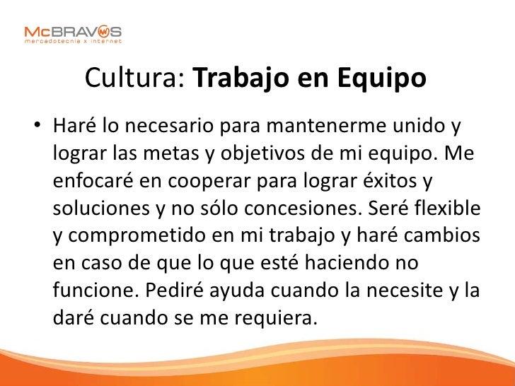 Cultura: Trabajo en Equipo • Haré lo necesario para mantenerme unido y   lograr las metas y objetivos de mi equipo. Me   e...