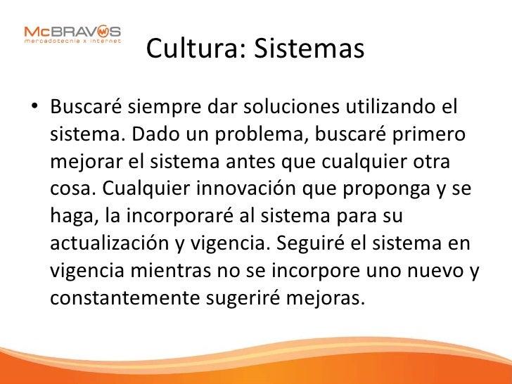 Cultura: Sistemas • Buscaré siempre dar soluciones utilizando el   sistema. Dado un problema, buscaré primero   mejorar el...