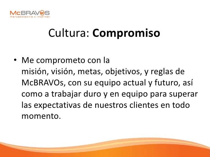 Cultura: Compromiso  • Me comprometo con la   misión, visión, metas, objetivos, y reglas de   McBRAVOs, con su equipo actu...
