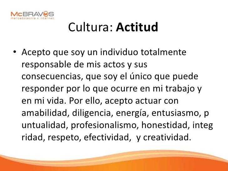 Cultura: Actitud • Acepto que soy un individuo totalmente   responsable de mis actos y sus   consecuencias, que soy el úni...