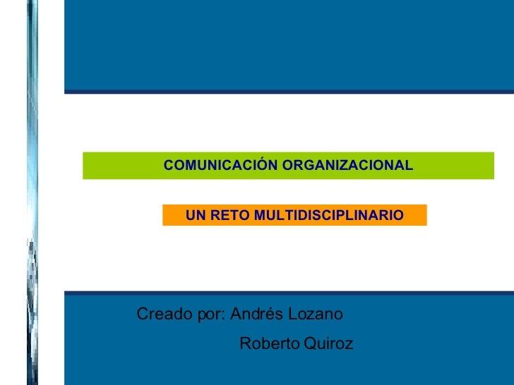 COMUNICACIÓN ORGANIZACIONAL UN RETO MULTIDISCIPLINARIO Creado por: Andrés Lozano Roberto Quiroz