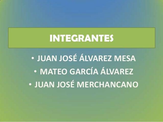 INTEGRANTES • JUAN JOSÉ ÁLVAREZ MESA • MATEO GARCÍA ÁLVAREZ • JUAN JOSÉ MERCHANCANO