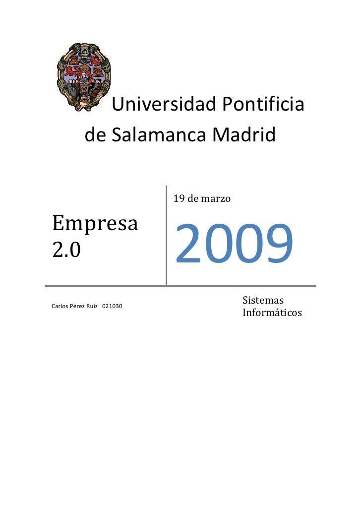 Empresa 2.0 19 de marzo2009Carlos Pérez Ruiz   021030  Sistemas InformáticosUniversidad Pontificia         de Salamanca Ma...