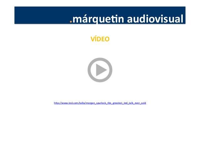 .márqueJn  audiovisual   VÍDEO   hkp://www.ted.com/talks/morgan_spurlock_the_greatest_ted_talk_ever_sold