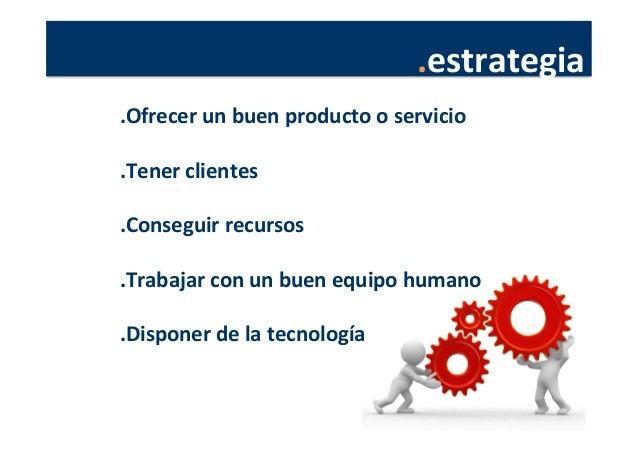 .estrategia   .Ofrecer  un  buen  producto  o  servicio      .Tener  clientes      .Conseguir  rec...