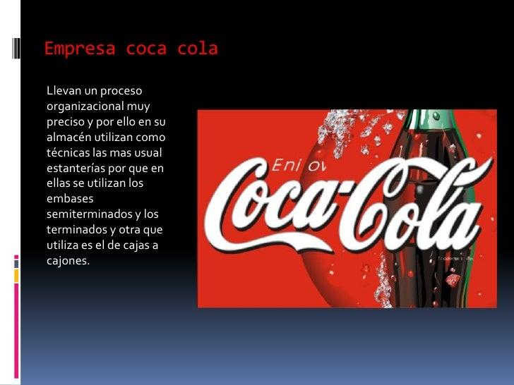 Empresa coca cola<br />Llevan un proceso  organizacional muy preciso y por ello en su almacén utilizan como técnicas las m...