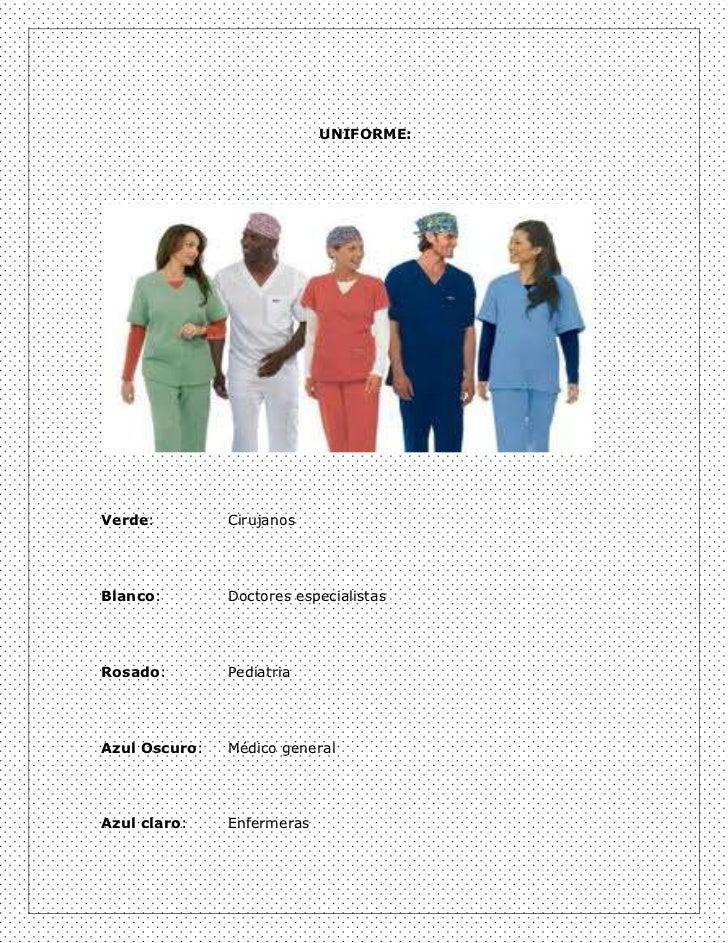 UNIFORME:Verde:         CirujanosBlanco:        Doctores especialistasRosado:        PediatriaAzul Oscuro:   Médico genera...
