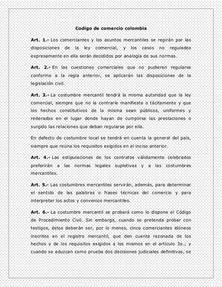 Codigo de comercio colombiaArt. 1.- Los comerciantes y los asuntos mercantiles se regirán por lasdisposiciones    de    la...