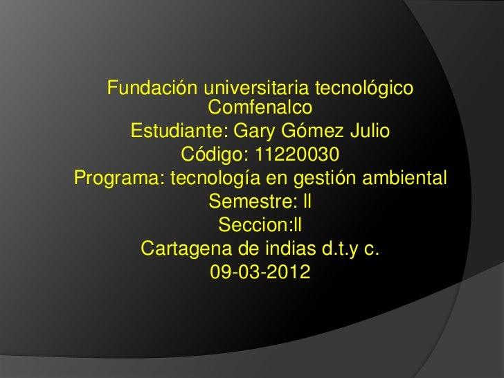 Fundación universitaria tecnológico              Comfenalco      Estudiante: Gary Gómez Julio           Código: 11220030Pr...