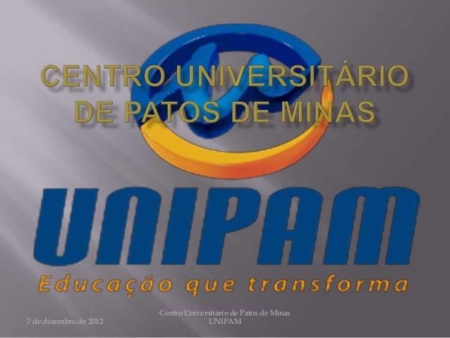 Centro Universitário de Patos de Minas7 de dezembro de 2012                 UNIPAM
