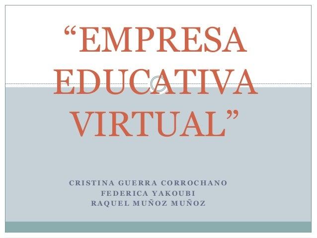 """EMPRESA EDUCATIVA VIRTUAL"" CRISTINA GUERRA CORROCHANO FEDERICA YAKOUBI RAQUEL MUÑOZ MUÑOZ"