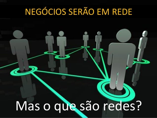 NEGÓCIOS SERÃO EM REDE Mas o que são redes?
