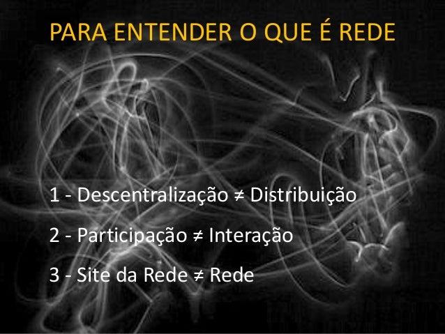 PARA ENTENDER O QUE É REDE 1 - Descentralização ≠ Distribuição 2 - Participação ≠ Interação 3 - Site da Rede ≠ Rede