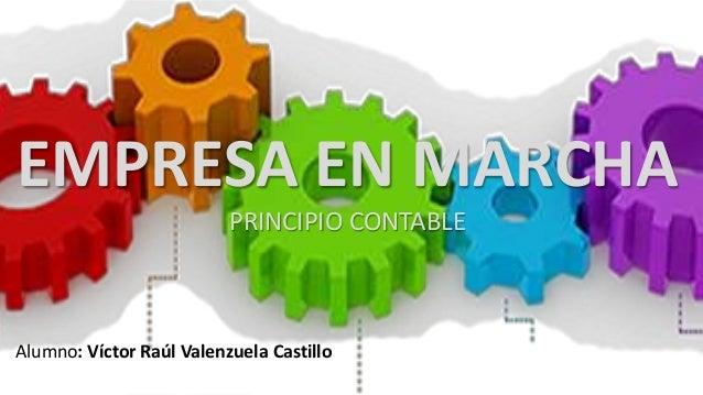 EMPRESA EN MARCHA PRINCIPIO CONTABLE Alumno: Víctor Raúl Valenzuela Castillo