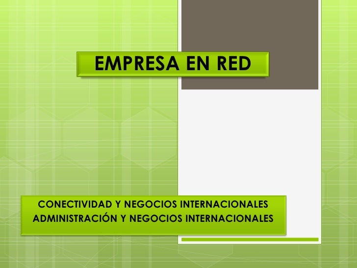 EMPRESA EN RED CONECTIVIDAD Y NEGOCIOS INTERNACIONALES ADMINISTRACIÓN Y NEGOCIOS INTERNACIONALES
