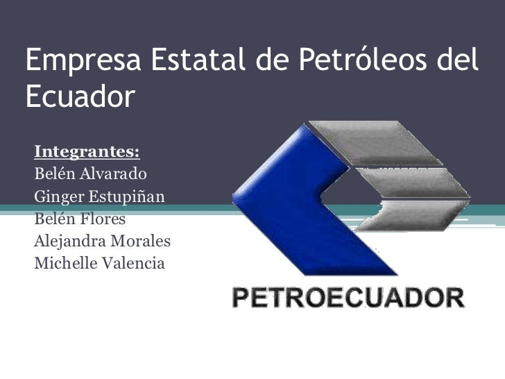 Empresa Estatal de Petróleos delEcuadorIntegrantes:Belén AlvaradoGinger EstupiñanBelén FloresAlejandra MoralesMichelle Val...