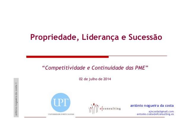 """Propriedade, Liderança e Sucessão """"Competitividade e Continuidade das PME"""" 02 de julho de 2014 antónio nogueira da costa a..."""