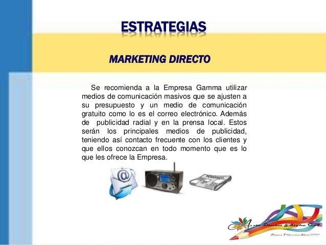 ESTRATEGIAS Se recomienda a la Empresa Gamma utilizar medios de comunicación masivos que se ajusten a su presupuesto y un ...