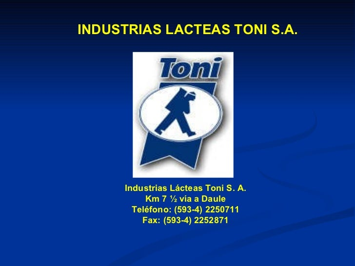 INDUSTRIAS LACTEAS TONI S.A. Industrias Lácteas Toni S. A. Km 7 ½ vía a Daule Teléfono: (593-4) 2250711 Fax: (593-4) 2252871