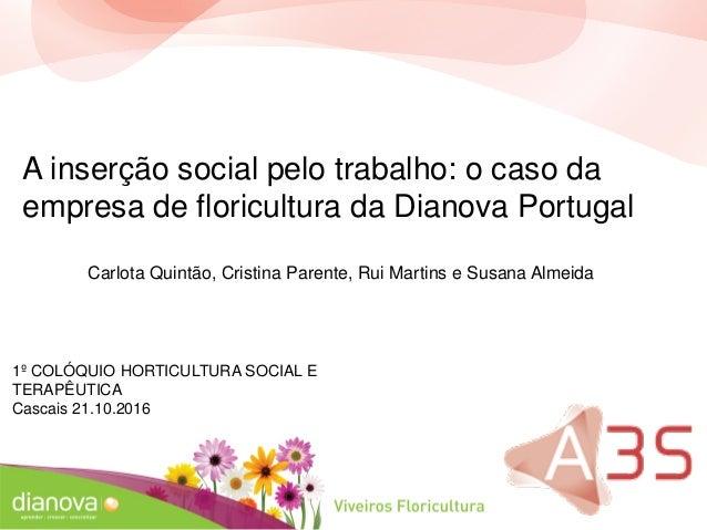 1º COLÓQUIO HORTICULTURA SOCIAL E TERAPÊUTICA Cascais 21.10.2016 A inserção social pelo trabalho: o caso da empresa de flo...