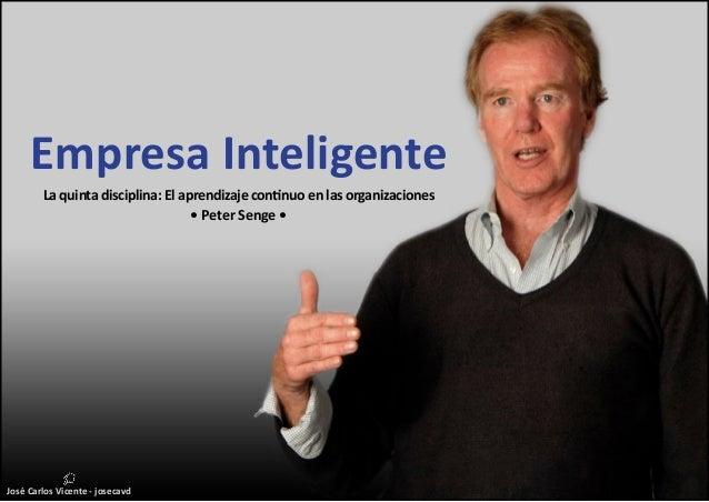 José Carlos Vicente - josecavd Empresa Inteligente La quinta disciplina: El aprendizaje continuo en las organizaciones • P...