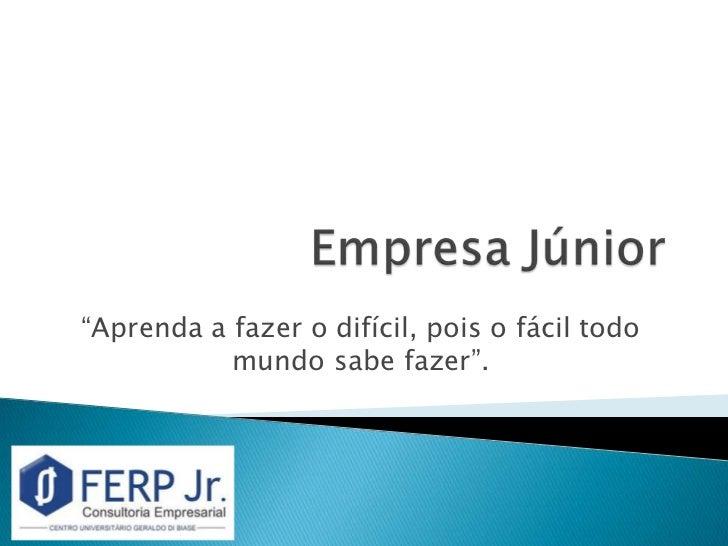 """Empresa Júnior<br />""""Aprenda a fazer o difícil, pois o fácil todo mundo sabe fazer"""".<br />"""